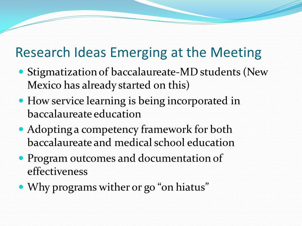 Research Ideas Emerging at the Meeting Stigmatization of baccalaureate-MD students (New Mexico has already started on this) How service learning is being incorporated in baccalaureate education Adopting a competency framework for both baccalaureate and medical school education Program outcomes and documentation of effectiveness Why programs wither or go on hiatus