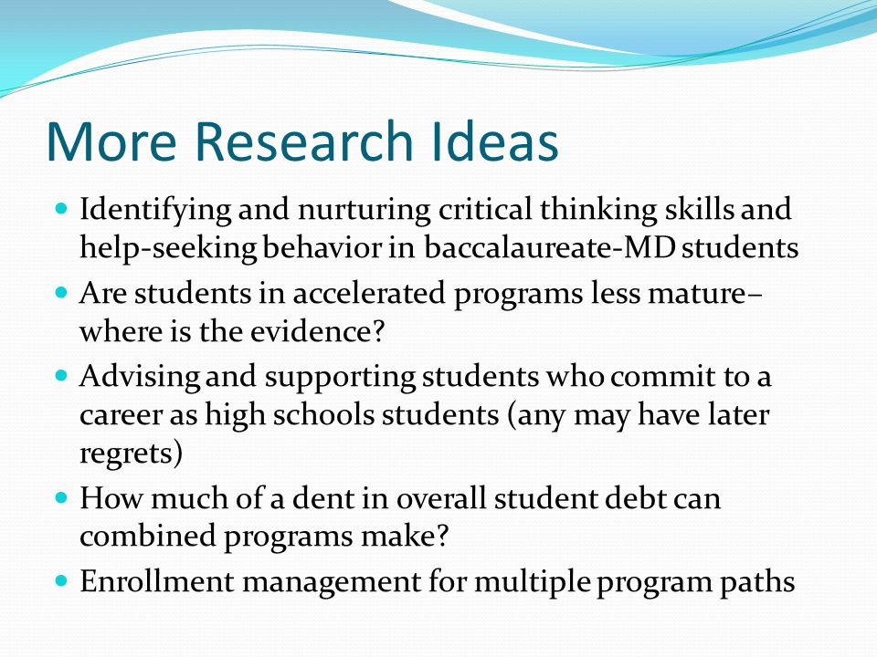 More Research Ideas Identifying and nurturing critical thinking skills and help-seeking behavior in baccalaureate-MD students Are students in accelerated programs less mature– where is the evidence.