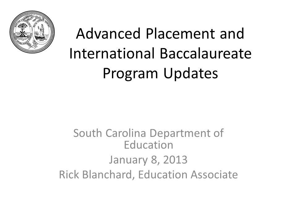 Advanced Placement and International Baccalaureate Program Updates South Carolina Department of Education January 8, 2013 Rick Blanchard, Education Associate