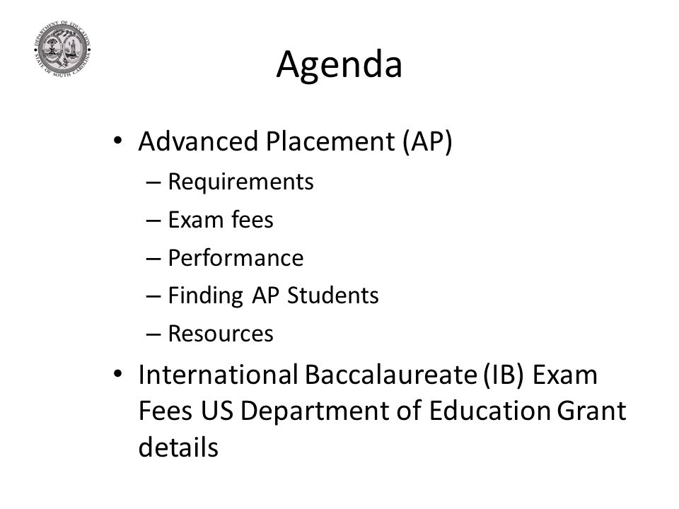 Agenda Advanced Placement (AP) – Requirements – Exam fees – Performance – Finding AP Students – Resources International Baccalaureate (IB) Exam Fees US Department of Education Grant details