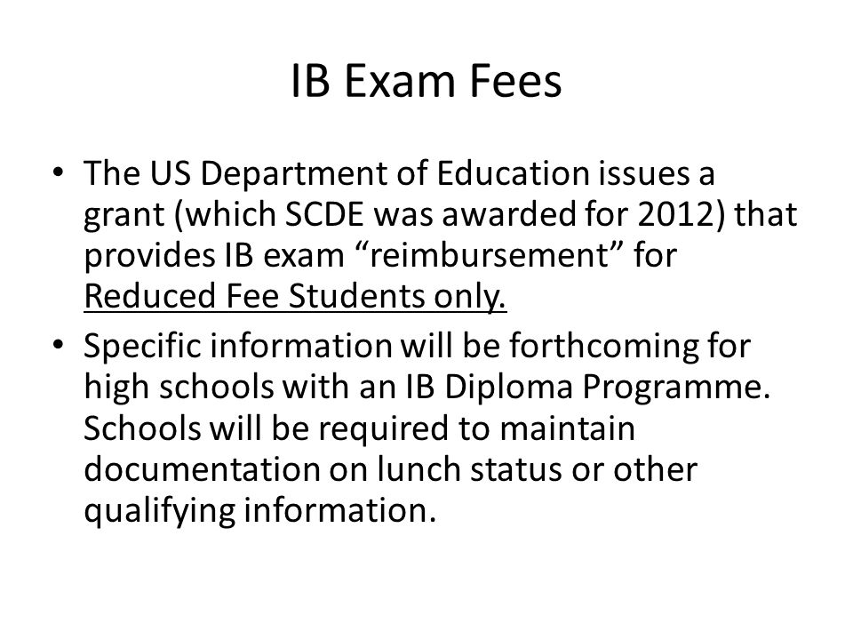 """IB Exam Fees The US Department of Education issues a grant (which SCDE was awarded for 2012) that provides IB exam """"reimbursement"""" for Reduced Fee Stu"""