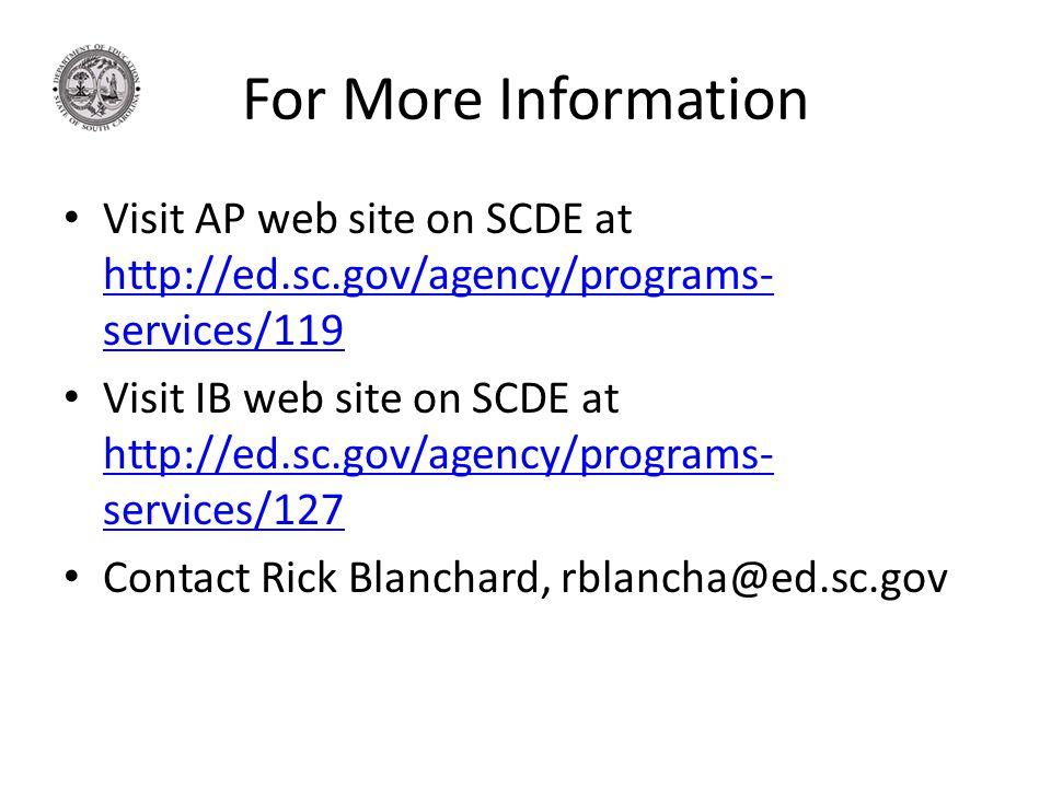 For More Information Visit AP web site on SCDE at http://ed.sc.gov/agency/programs- services/119 http://ed.sc.gov/agency/programs- services/119 Visit IB web site on SCDE at http://ed.sc.gov/agency/programs- services/127 http://ed.sc.gov/agency/programs- services/127 Contact Rick Blanchard, rblancha@ed.sc.gov