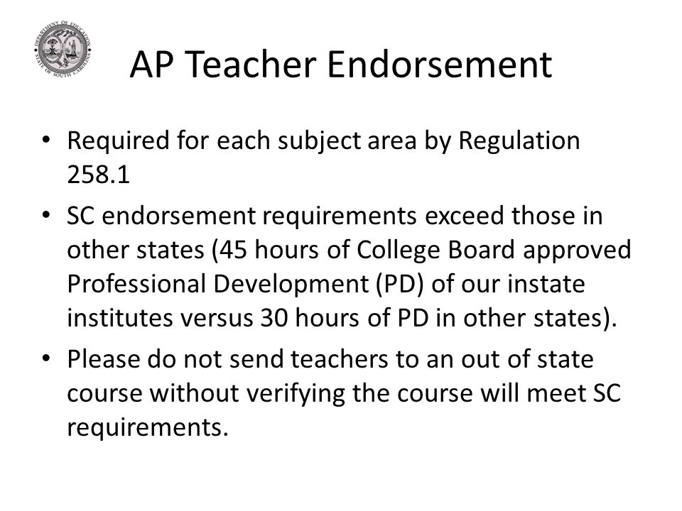 AP Teacher Endorsement Required for each subject area by Regulation 258.1 SC endorsement requirements exceed those in other states (45 hours of College Board approved Professional Development (PD) of our instate institutes versus 30 hours of PD in other states).