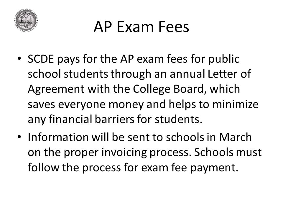 AP Exam Fees SCDE pays for the AP exam fees for public school students through an annual Letter of Agreement with the College Board, which saves everyone money and helps to minimize any financial barriers for students.