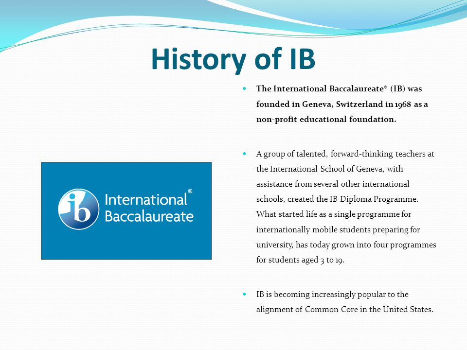 History of IB The International Baccalaureate® (IB) was founded in Geneva, Switzerland in 1968 as a non-profit educational foundation.