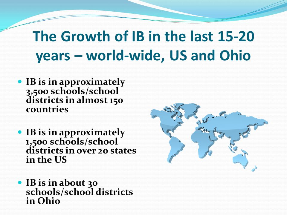 The Growth of IB in the last 15-20 years – world-wide, US and Ohio IB is in approximately 3,500 schools/school districts in almost 150 countries IB is in approximately 1,500 schools/school districts in over 20 states in the US IB is in about 30 schools/school districts in Ohio