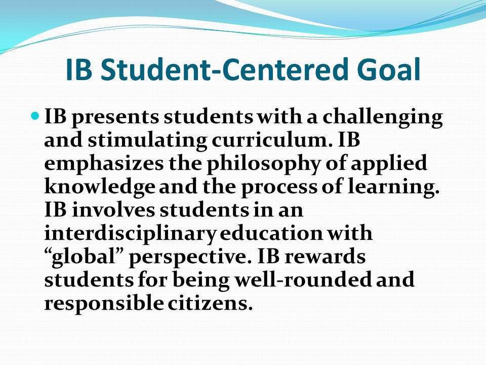IB Student-Centered Goal IB presents students with a challenging and stimulating curriculum.