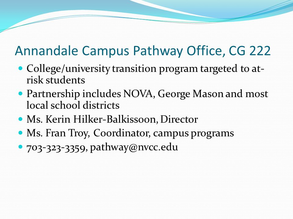 Annandale Campus Pathway Office, CG 222 College/university transition program targeted to at- risk students Partnership includes NOVA, George Mason and most local school districts Ms.