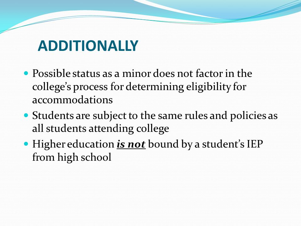 ADDITIONALLY Possible status as a minor does not factor in the college's process for determining eligibility for accommodations Students are subject to the same rules and policies as all students attending college Higher education is not bound by a student's IEP from high school