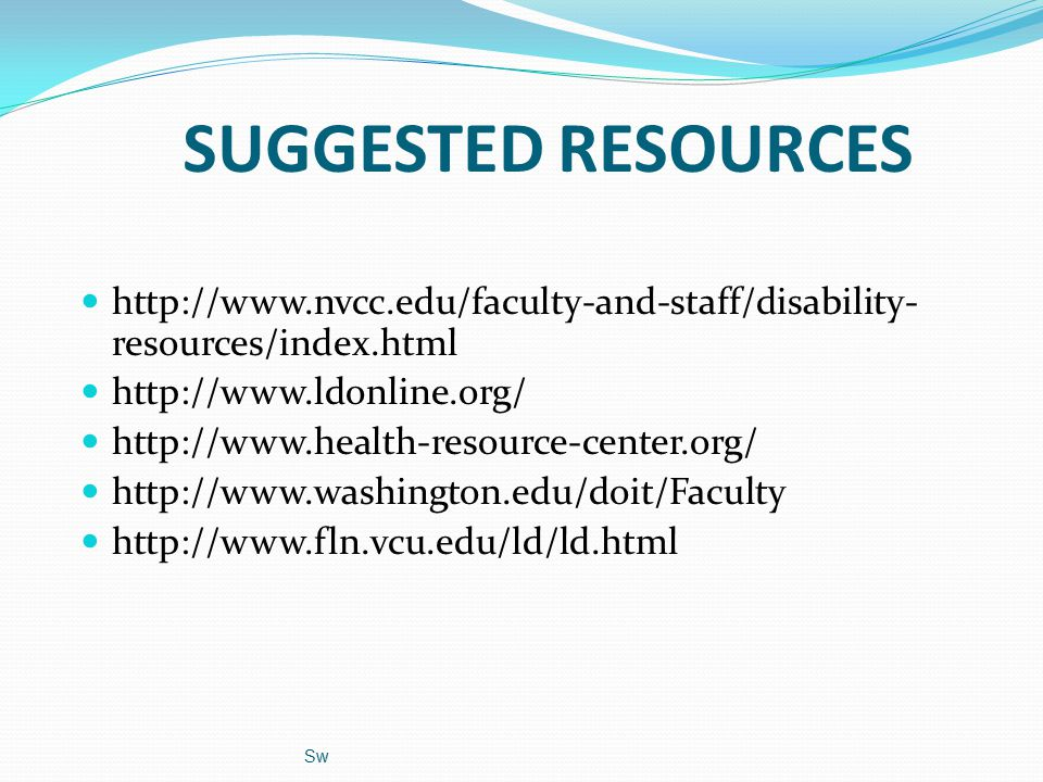 Sw SUGGESTED RESOURCES http://www.nvcc.edu/faculty-and-staff/disability- resources/index.html http://www.ldonline.org/ http://www.health-resource-center.org/ http://www.washington.edu/doit/Faculty http://www.fln.vcu.edu/ld/ld.html
