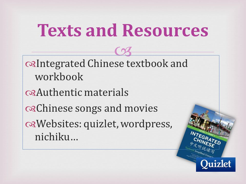  Texts and Resources  Integrated Chinese textbook and workbook  Authentic materials  Chinese songs and movies  Websites: quizlet, wordpress, nichiku…