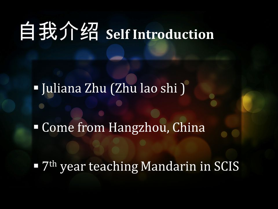  Juliana Zhu (Zhu lao shi )  Come from Hangzhou, China  7 th year teaching Mandarin in SCIS 自我介绍 Self Introduction