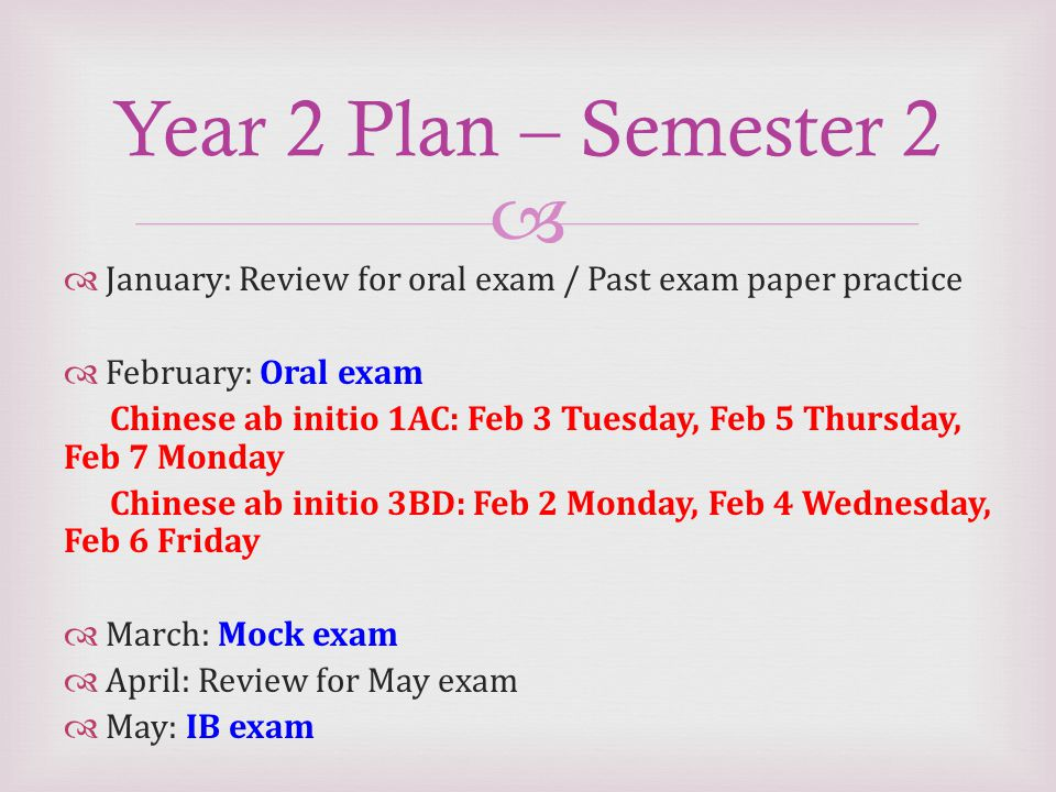   January: Review for oral exam / Past exam paper practice  February: Oral exam Chinese ab initio 1AC: Feb 3 Tuesday, Feb 5 Thursday, Feb 7 Monday Chinese ab initio 3BD: Feb 2 Monday, Feb 4 Wednesday, Feb 6 Friday  March: Mock exam  April: Review for May exam  May: IB exam Year 2 Plan – Semester 2
