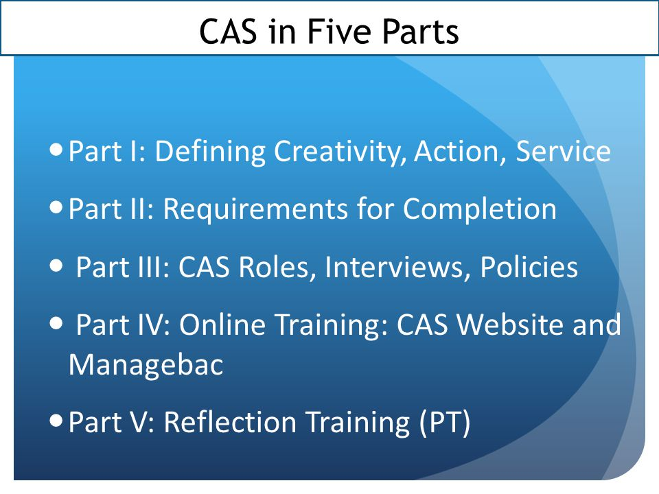 Part III: Roles, Interviews, Policies Roles of Individuals in CAS Coordinator Advisor Supervisors (and Supervisor Forms) Diploma Candidates CAS Interviews Dates and Rubrics Preparation and Expectations Intervention Levels & Academic Misconduct Fundraising Protocol & School/District Policy