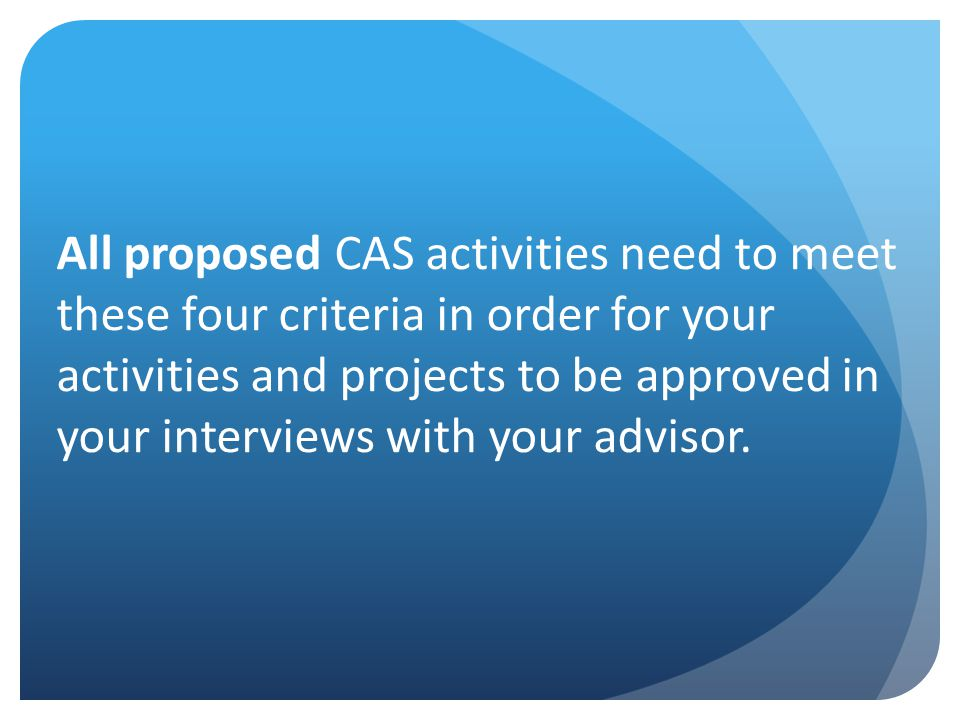 Range and Diversity Students should experience CAS in at least two contexts (school, house of worship, community) Students should challenge their comfort zones Benefits are essential to college application process Learning experience and personal reward are greater