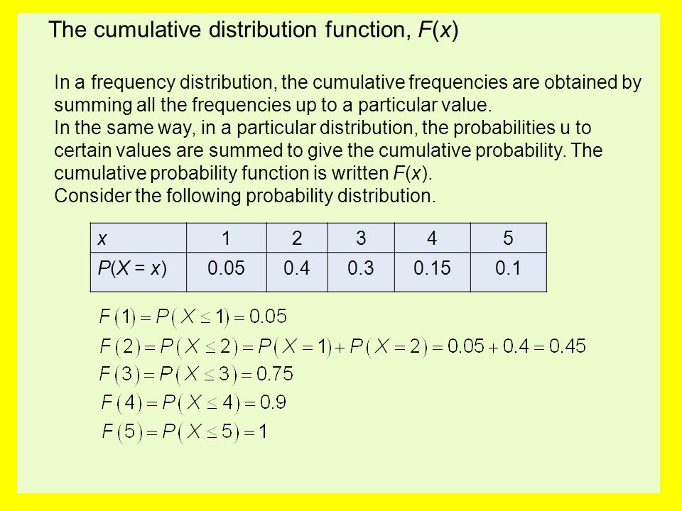 The cumulative distribution function, F(x) In a frequency distribution, the cumulative frequencies are obtained by summing all the frequencies up to a