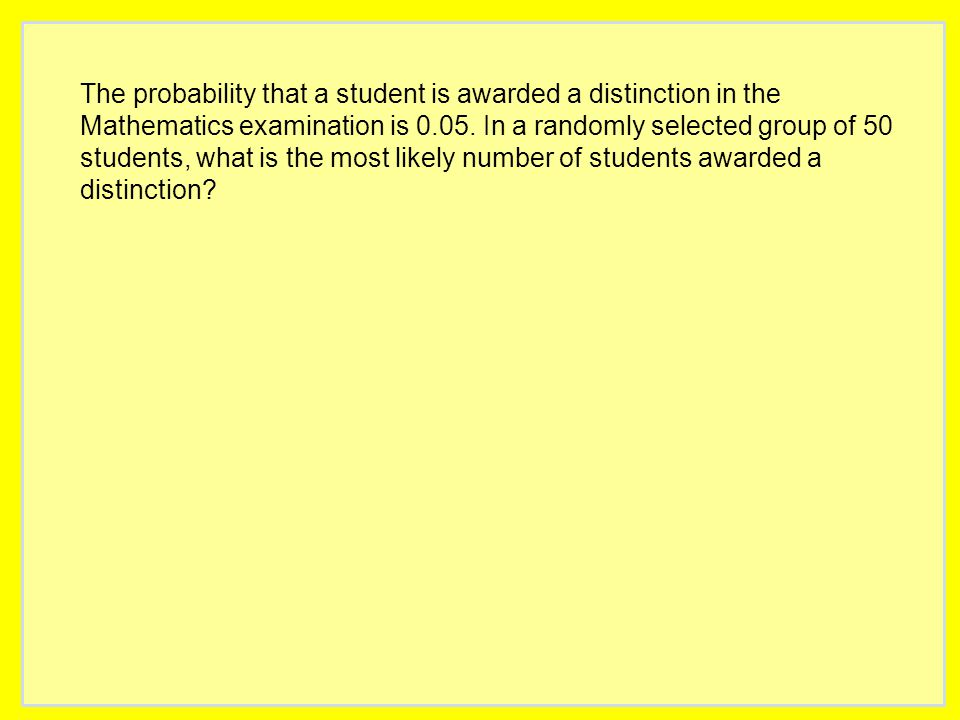 The probability that a student is awarded a distinction in the Mathematics examination is 0.05. In a randomly selected group of 50 students, what is t