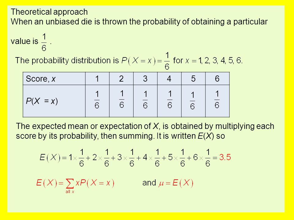 Theoretical approach When an unbiased die is thrown the probability of obtaining a particular value is. Score, x123456 P(X = x) The expected mean or e