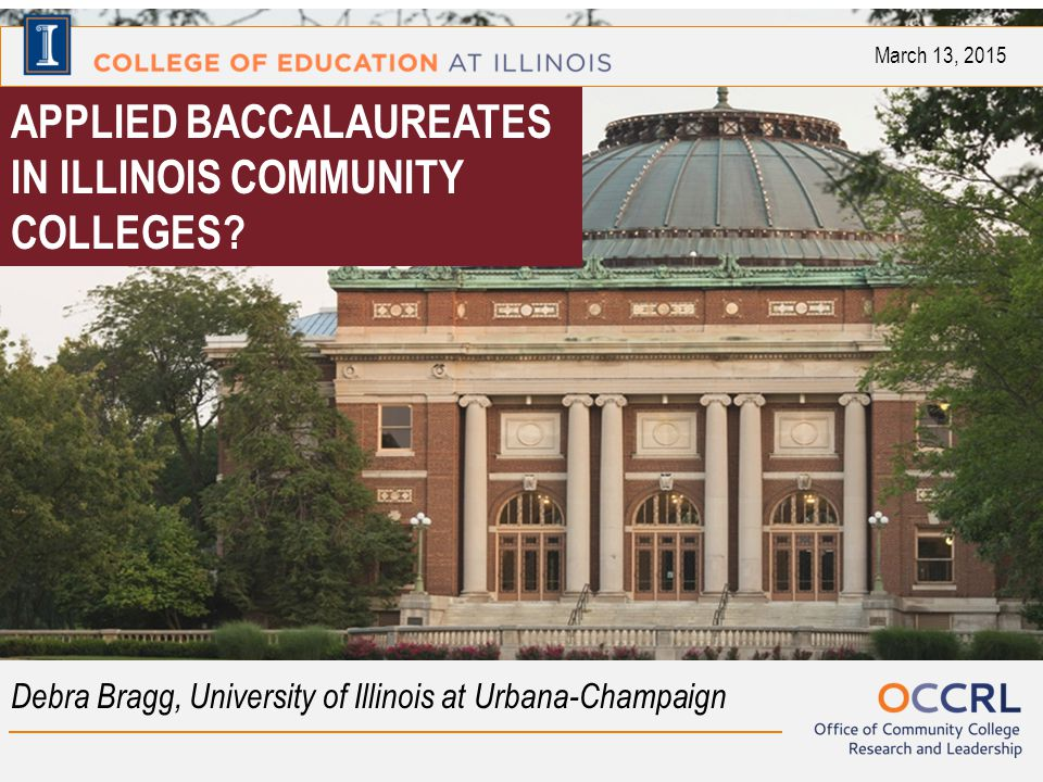 APPLIED BACCALAUREATES IN ILLINOIS COMMUNITY COLLEGES? Debra Bragg, University of Illinois at Urbana-Champaign March 13, 2015