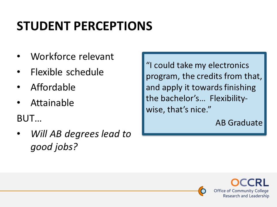STUDENT PERCEPTIONS Workforce relevant Flexible schedule Affordable Attainable BUT… Will AB degrees lead to good jobs.