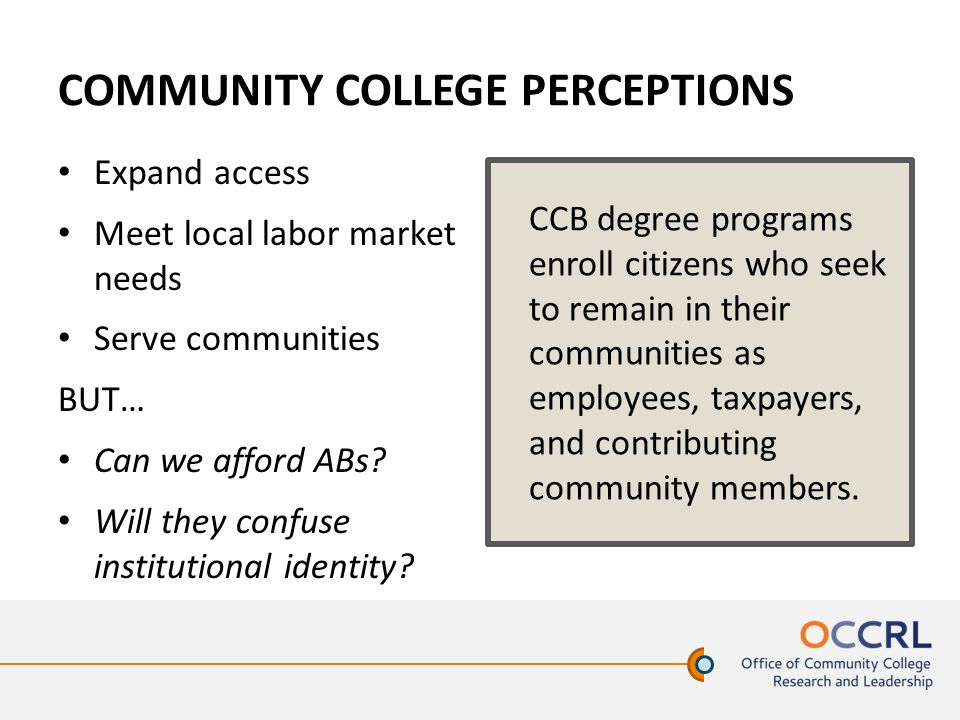 COMMUNITY COLLEGE PERCEPTIONS Expand access Meet local labor market needs Serve communities BUT… Can we afford ABs.
