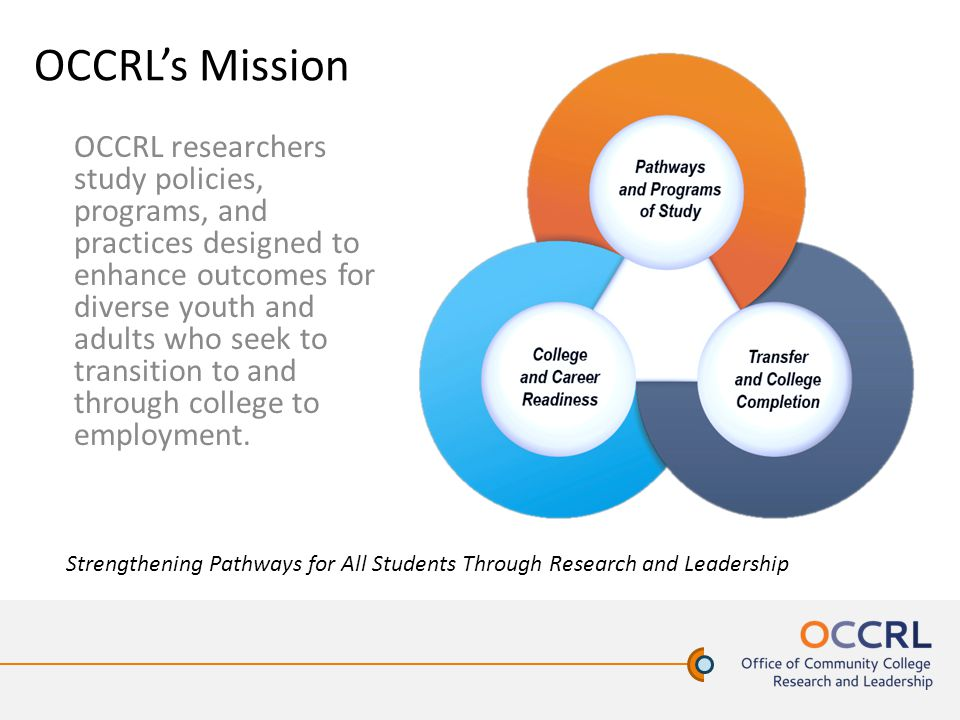 OCCRL's Mission OCCRL researchers study policies, programs, and practices designed to enhance outcomes for diverse youth and adults who seek to transi