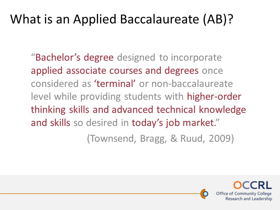 "What is an Applied Baccalaureate (AB)? ""Bachelor's degree designed to incorporate applied associate courses and degrees once considered as 'terminal'"