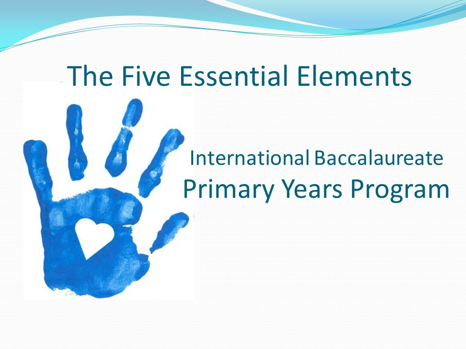 International Baccalaureate Primary Years Program The Five Essential Elements