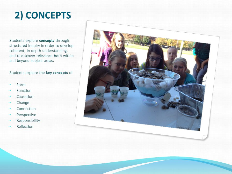 2) CONCEPTS Students explore concepts through structured inquiry in order to develop coherent, in-depth understanding, and to discover relevance both within and beyond subject areas.