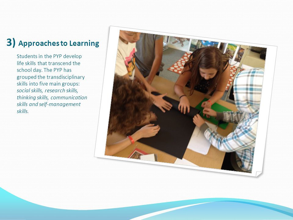 3) Approaches to Learning Students in the PYP develop life skills that transcend the school day.
