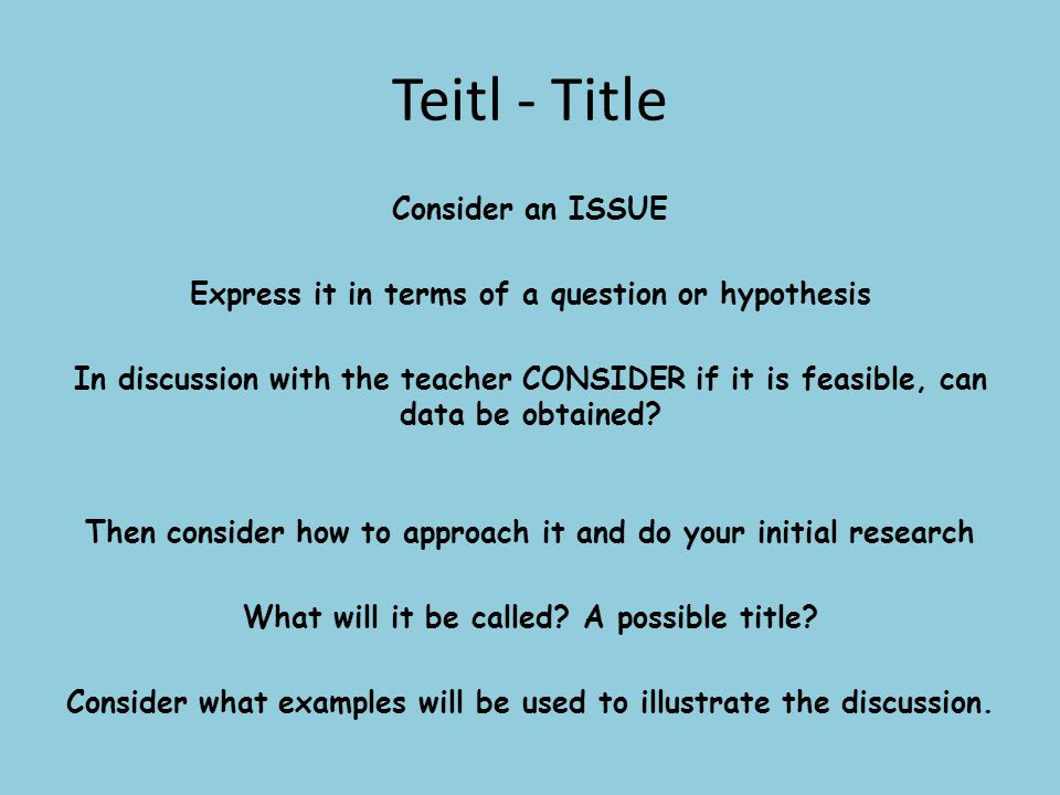 Teitl - Title Consider an ISSUE Express it in terms of a question or hypothesis In discussion with the teacher CONSIDER if it is feasible, can data be obtained.