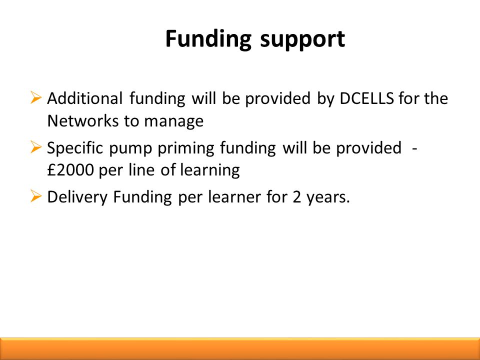 Funding support  Additional funding will be provided by DCELLS for the Networks to manage  Specific pump priming funding will be provided - £2000 per line of learning  Delivery Funding per learner for 2 years.