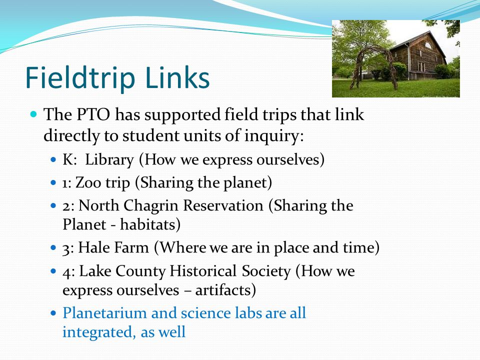 Fieldtrip Links The PTO has supported field trips that link directly to student units of inquiry: K: Library (How we express ourselves) 1: Zoo trip (Sharing the planet) 2: North Chagrin Reservation (Sharing the Planet - habitats) 3: Hale Farm (Where we are in place and time) 4: Lake County Historical Society (How we express ourselves – artifacts) Planetarium and science labs are all integrated, as well