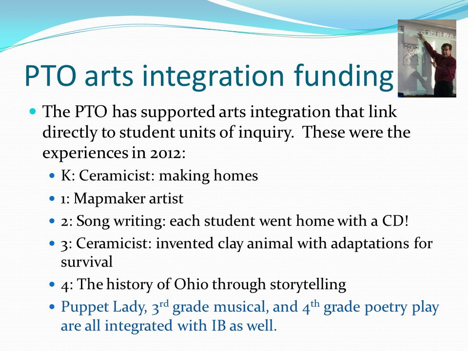PTO arts integration funding The PTO has supported arts integration that link directly to student units of inquiry.