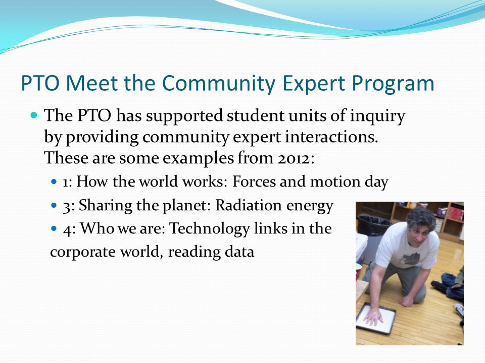 PTO Meet the Community Expert Program The PTO has supported student units of inquiry by providing community expert interactions.