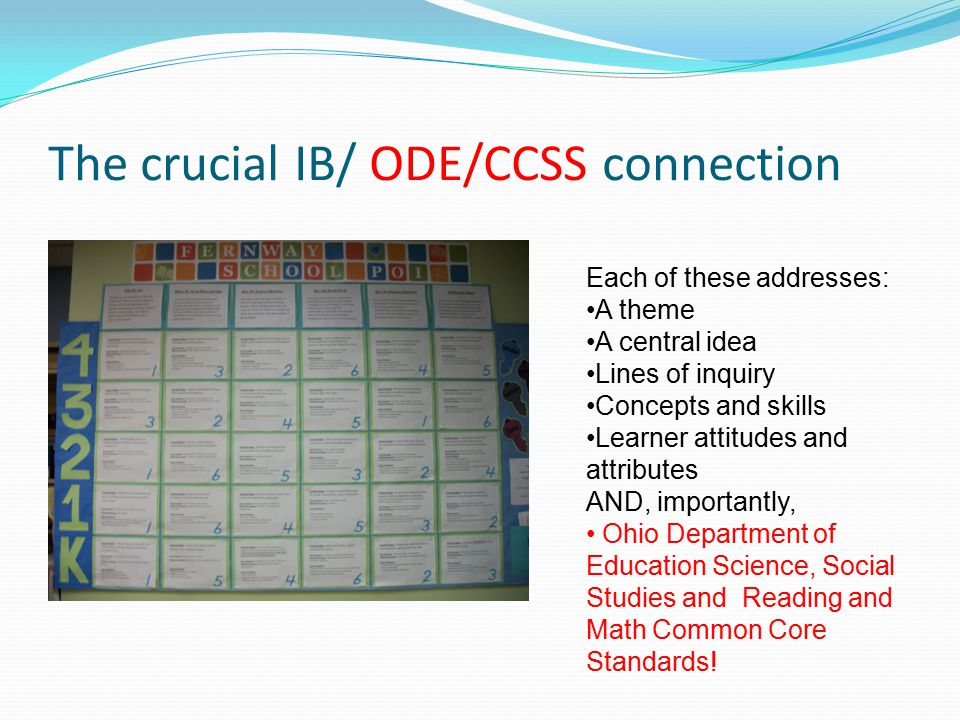 The crucial IB/ ODE/CCSS connection Each of these addresses: A theme A central idea Lines of inquiry Concepts and skills Learner attitudes and attributes AND, importantly, Ohio Department of Education Science, Social Studies and Reading and Math Common Core Standards!