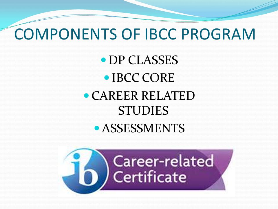 COMPONENTS OF IBCC PROGRAM DP CLASSES IBCC CORE CAREER RELATED STUDIES ASSESSMENTS