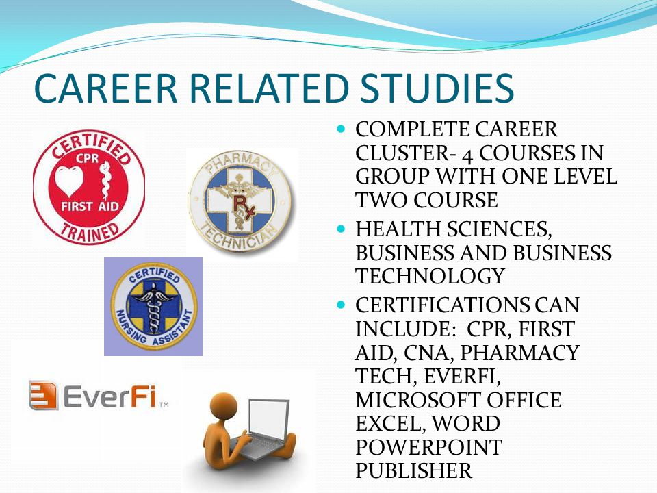CAREER RELATED STUDIES COMPLETE CAREER CLUSTER- 4 COURSES IN GROUP WITH ONE LEVEL TWO COURSE HEALTH SCIENCES, BUSINESS AND BUSINESS TECHNOLOGY CERTIFICATIONS CAN INCLUDE: CPR, FIRST AID, CNA, PHARMACY TECH, EVERFI, MICROSOFT OFFICE EXCEL, WORD POWERPOINT PUBLISHER