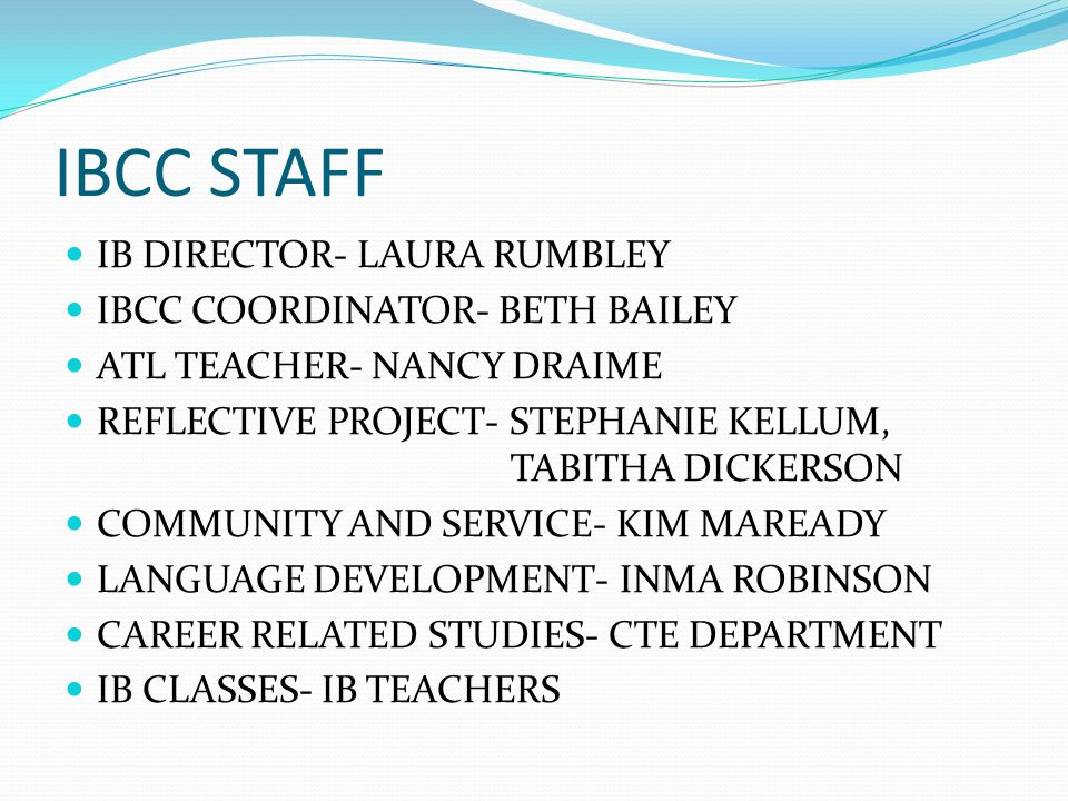 IBCC STAFF IB DIRECTOR- LAURA RUMBLEY IBCC COORDINATOR- BETH BAILEY ATL TEACHER- NANCY DRAIME REFLECTIVE PROJECT- STEPHANIE KELLUM, TABITHA DICKERSON COMMUNITY AND SERVICE- KIM MAREADY LANGUAGE DEVELOPMENT- INMA ROBINSON CAREER RELATED STUDIES- CTE DEPARTMENT IB CLASSES- IB TEACHERS