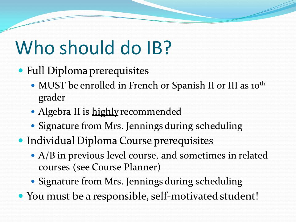 Who should do IB? Full Diploma prerequisites MUST be enrolled in French or Spanish II or III as 10 th grader Algebra II is highly recommended Signatur