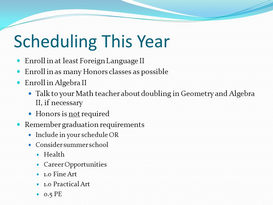 Scheduling This Year Enroll in at least Foreign Language II Enroll in as many Honors classes as possible Enroll in Algebra II Talk to your Math teacher about doubling in Geometry and Algebra II, if necessary Honors is not required Remember graduation requirements Include in your schedule OR Consider summer school Health Career Opportunities 1.0 Fine Art 1.0 Practical Art 0.5 PE