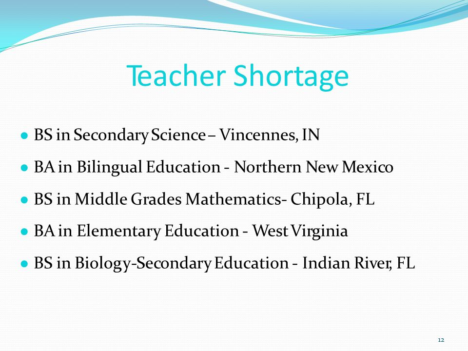 Teacher Shortage 12 ● BS in Secondary Science – Vincennes, IN ● BA in Bilingual Education - Northern New Mexico ● BS in Middle Grades Mathematics- Chipola, FL ● BA in Elementary Education - West Virginia ● BS in Biology-Secondary Education - Indian River, FL