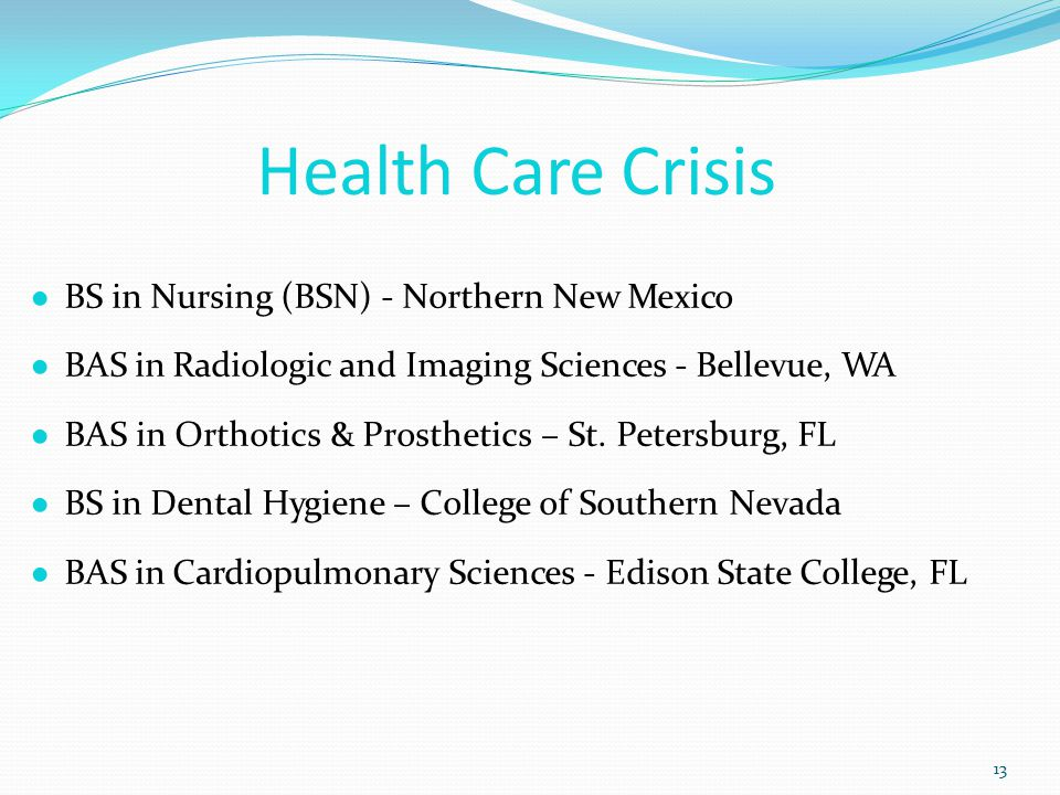 Health Care Crisis 13 ● BS in Nursing (BSN) - Northern New Mexico ● BAS in Radiologic and Imaging Sciences - Bellevue, WA ● BAS in Orthotics & Prosthetics – St.