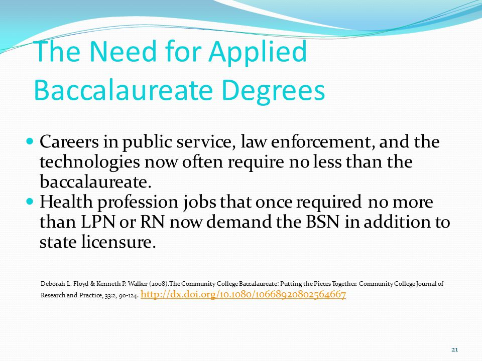 The Need for Applied Baccalaureate Degrees 21 Careers in public service, law enforcement, and the technologies now often require no less than the baccalaureate.