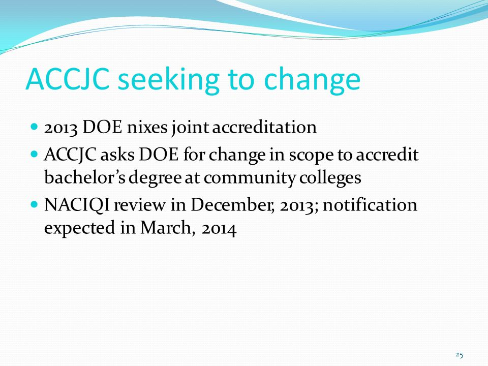 ACCJC seeking to change 25 2013 DOE nixes joint accreditation ACCJC asks DOE for change in scope to accredit bachelor's degree at community colleges NACIQI review in December, 2013; notification expected in March, 2014