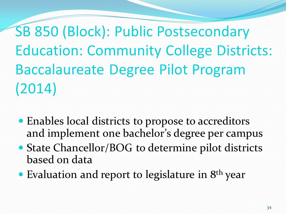 SB 850 (Block): Public Postsecondary Education: Community College Districts: Baccalaureate Degree Pilot Program (2014) Enables local districts to propose to accreditors and implement one bachelor's degree per campus State Chancellor/BOG to determine pilot districts based on data Evaluation and report to legislature in 8 th year 34