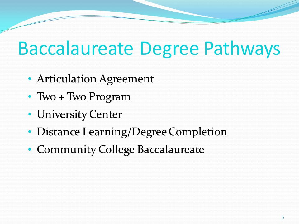 Baccalaureate Degree Pathways 5 Articulation Agreement Two + Two Program University Center Distance Learning/Degree Completion Community College Baccalaureate