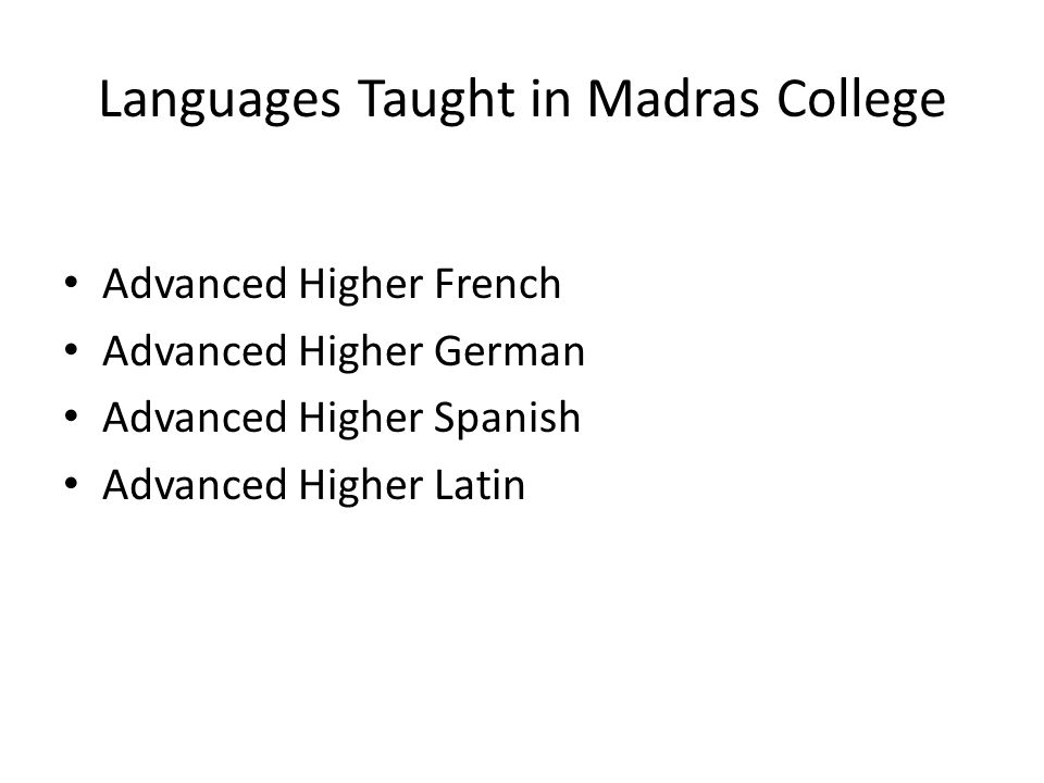 Languages Taught in Madras College Advanced Higher French Advanced Higher German Advanced Higher Spanish Advanced Higher Latin