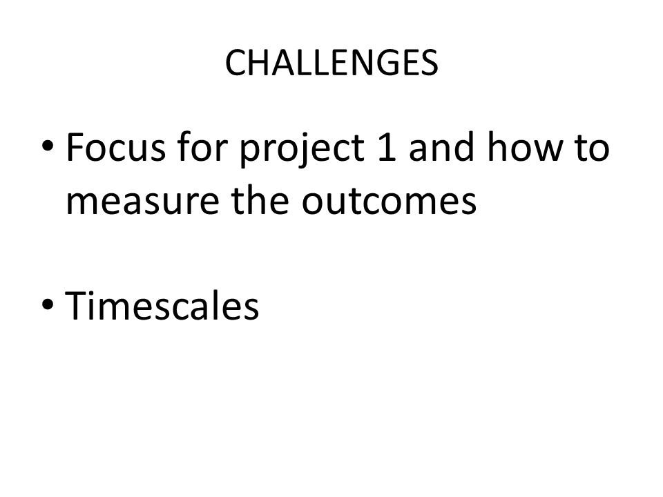 CHALLENGES Focus for project 1 and how to measure the outcomes Timescales