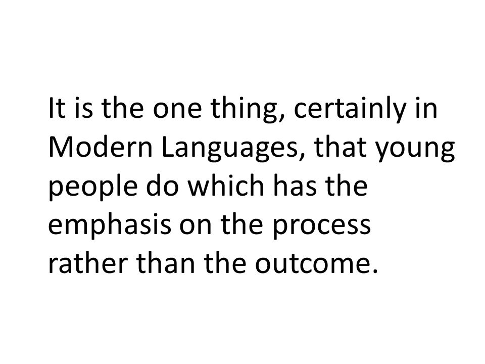 It is the one thing, certainly in Modern Languages, that young people do which has the emphasis on the process rather than the outcome.